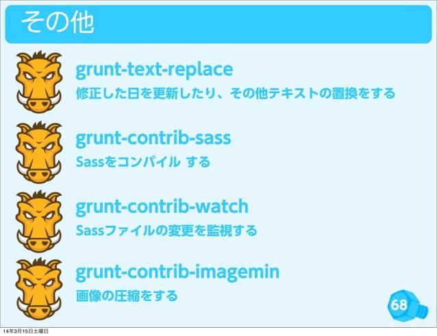 68 その他 修正した日を更新したり、その他テキストの置換をする grunt-text-replace Sassをコンパイル する grunt-contrib-sass Sassファイルの変更を監視する grunt-contrib-watch ...