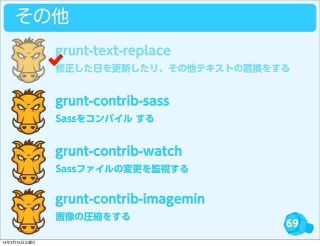 69 その他 修正した日を更新したり、その他テキストの置換をする grunt-text-replace Sassをコンパイル する grunt-contrib-sass Sassファイルの変更を監視する grunt-contrib-watch ...