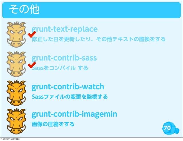 70 その他 修正した日を更新したり、その他テキストの置換をする grunt-text-replace Sassをコンパイル する grunt-contrib-sass Sassファイルの変更を監視する grunt-contrib-watch ...