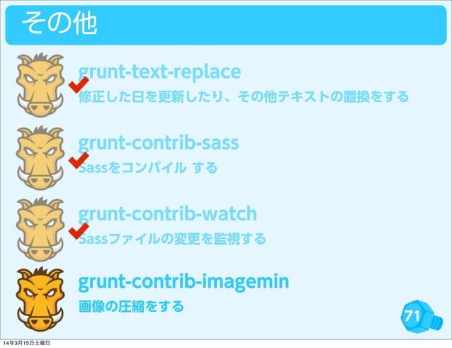 71 その他 修正した日を更新したり、その他テキストの置換をする grunt-text-replace Sassをコンパイル する grunt-contrib-sass Sassファイルの変更を監視する grunt-contrib-watch ...