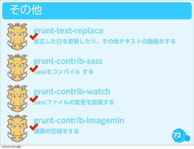 72 その他 修正した日を更新したり、その他テキストの置換をする grunt-text-replace Sassをコンパイル する grunt-contrib-sass Sassファイルの変更を監視する grunt-contrib-watch ...