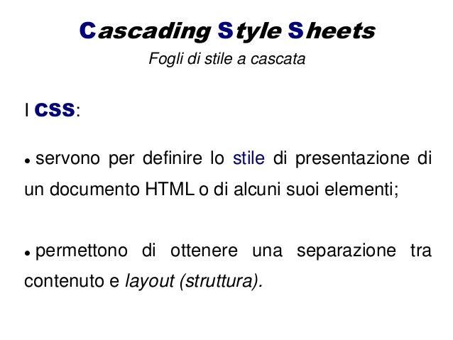 Cascading Style Sheets Fogli di stile a cascata I CSS:  servono per definire lo stile di presentazione di un documento HT...