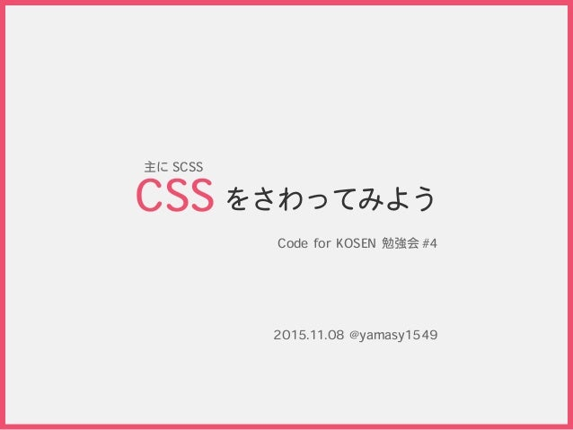 をさわってみよう Code for KOSEN 勉強会 #4 CSS 2015.11.08 @yamasy1549 主に SCSS