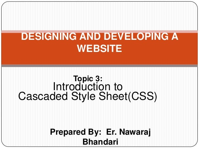 Prepared By: Er. Nawaraj Bhandari DESIGNING AND DEVELOPING A WEBSITE Topic 3: Introduction to Cascaded Style Sheet(CSS)