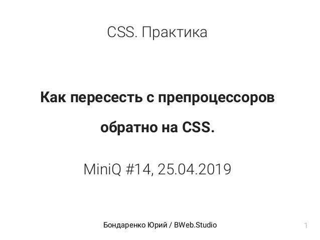 CSS. Практика Как пересесть с препроцессоров обратно на CSS. MiniQ #14, 25.04.2019 Бондаренко Юрий / BWeb.Studio 1