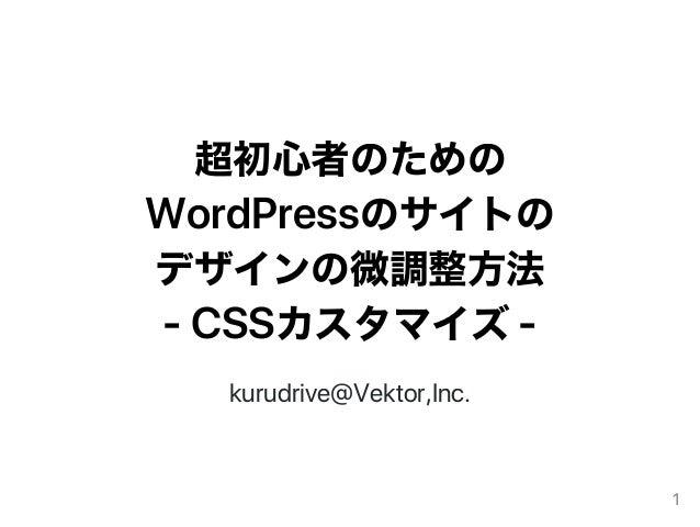 超初心者のための WordPressのサイトの デザインの微調整方法 ‑CSSカスタマイズ‑ kurudrive@Vektor,Inc. 1