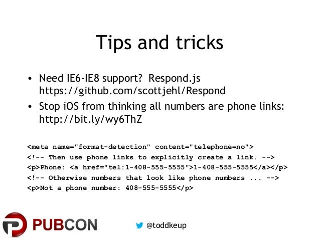 Tips and tricks • Need IE6-IE8 support? Respond.js https://github.com/scottjehl/Respond • Stop iOS from thinking all numbe...