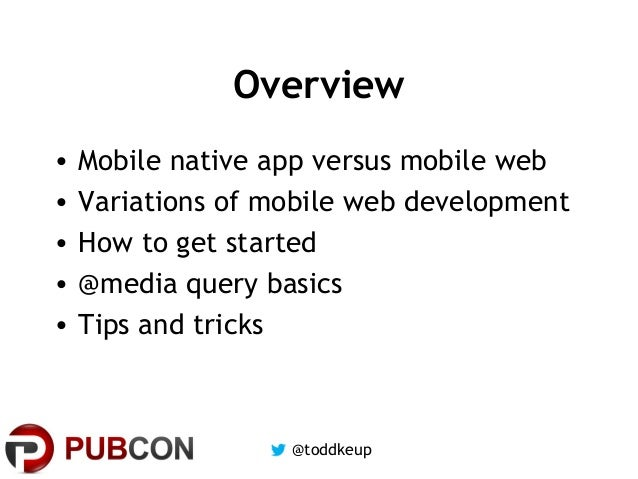 Overview • • • • •  Mobile native app versus mobile web Variations of mobile web development How to get started @media que...