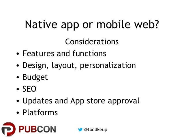 Native app or mobile web? • • • • • •  Considerations Features and functions Design, layout, personalization Budget SEO Up...