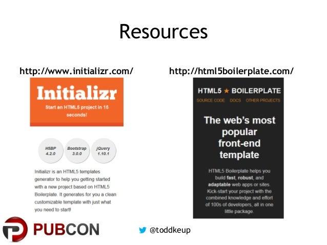 Resources http://www.initializr.com/  http://html5boilerplate.com/  @toddkeup