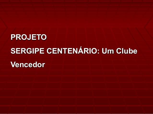 PROJETOPROJETO SERGIPE CENTENÁRIO: Um ClubeSERGIPE CENTENÁRIO: Um Clube VencedorVencedor