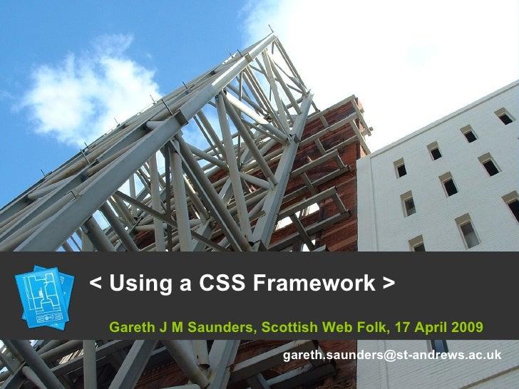 < Using a CSS Framework > Gareth J M Saunders, Scottish Web Folk, 17 April 2009 [email_address]