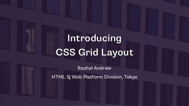 Introducing CSS Grid Layout Rachel Andrew HTML 5j Web Platform Division, Tokyo