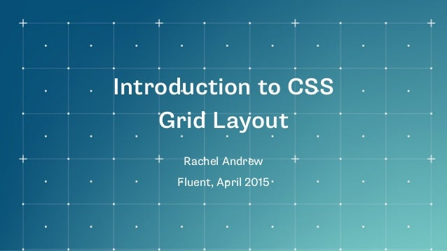 Introduction to CSS Grid Layout Rachel Andrew Fluent, April 2015