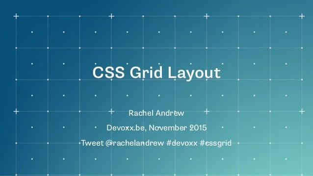 CSS Grid Layout Rachel Andrew Devoxx.be, November 2015 Tweet @rachelandrew #devoxx #cssgrid