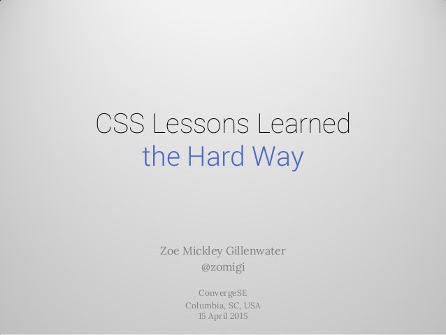 CSS Lessons Learned the Hard Way Zoe Mickley Gillenwater @zomigi ConvergeSE Columbia, SC, USA 15 April 2015