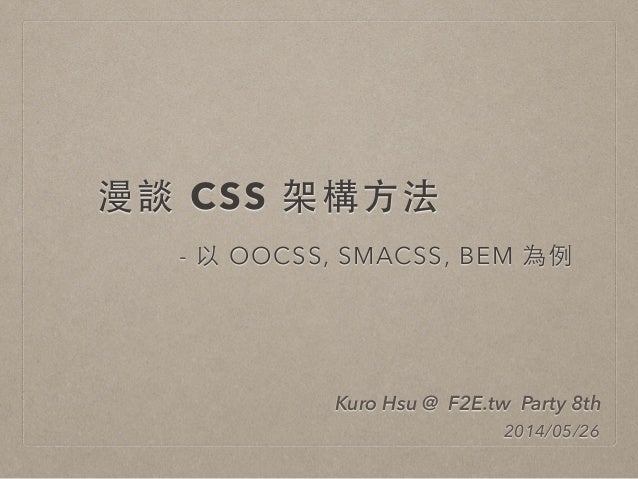 漫談 CSS 架構⽅方法 - 以 OOCSS, SMACSS, BEM 為例 Kuro Hsu @ F2E.tw Party 8th 2014/05/26