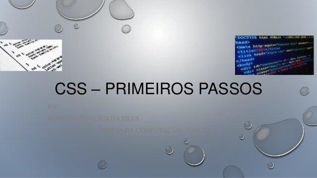 CSS – PRIMEIROS PASSOS BY: ROBERTO VINICIUS DA SILVA BACHAREL EM CIÊNCIA DA COMPUTAÇÃO - UNICID