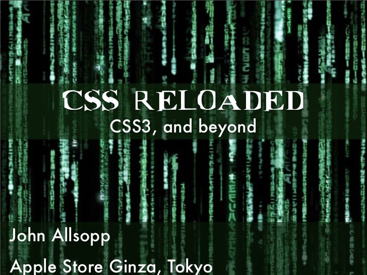 CSS RELOADED            CSS3, and beyond     John Allsopp Apple Store Ginza, Tokyo