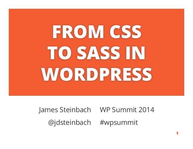 FROM CSS TO SASS IN WORDPRESS James Steinbach WP Summit 2014 @jdsteinbach #wpsummit . 1