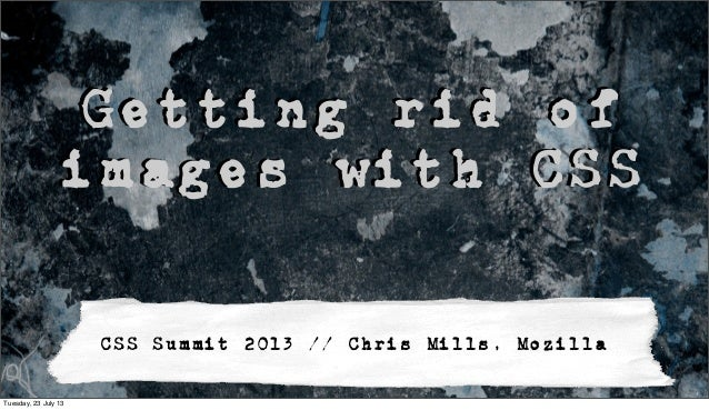 Getting rid of images with CSS CSS Summit 2013 // Chris Mills, Mozilla Tuesday, 23 July 13