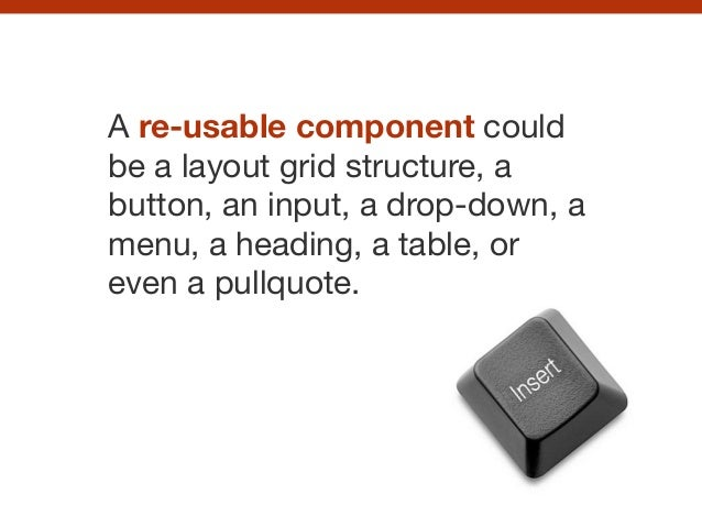 A re-usable component could be a layout grid structure, a button, an input, a drop-down, a menu, a heading, a table, or ev...