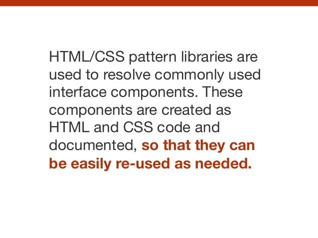 HTML/CSS pattern libraries are used to resolve commonly used interface components. These components are created as HTML an...