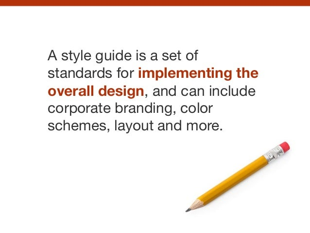 A style guide is a set of standards for implementing the overall design, and can include corporate branding, color schemes...