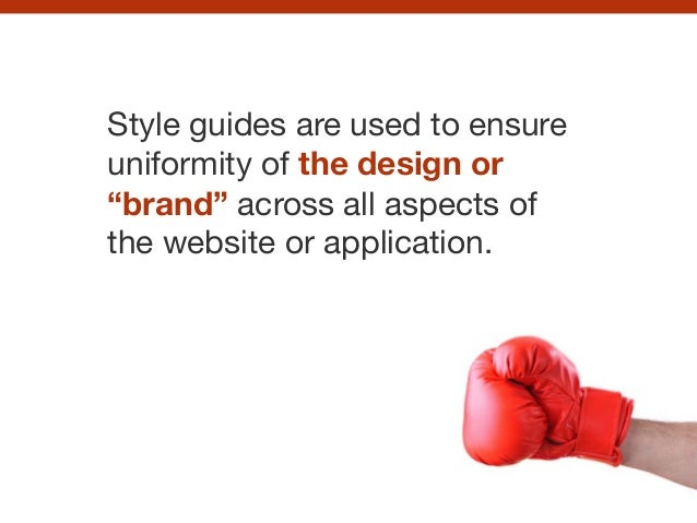 "Style guides are used to ensure uniformity of the design or ""brand"" across all aspects of the website or application."