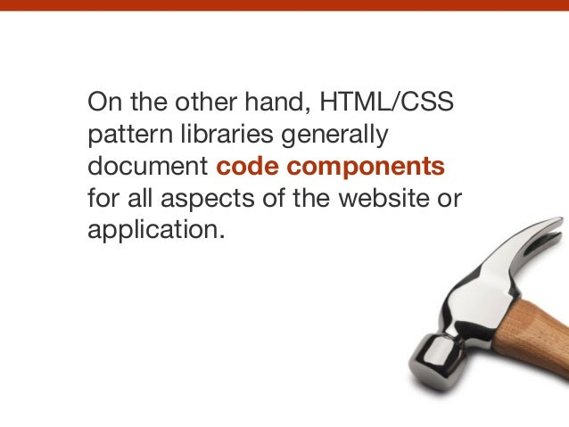 On the other hand, HTML/CSS pattern libraries generally document code components for all aspects of the website or applica...