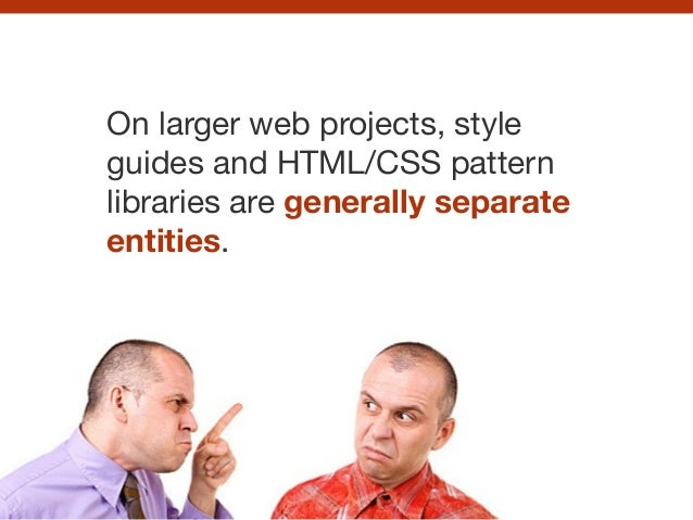 On larger web projects, style guides and HTML/CSS pattern libraries are generally separate entities.