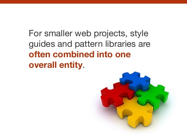 For smaller web projects, style guides and pattern libraries are often combined into one overall entity.