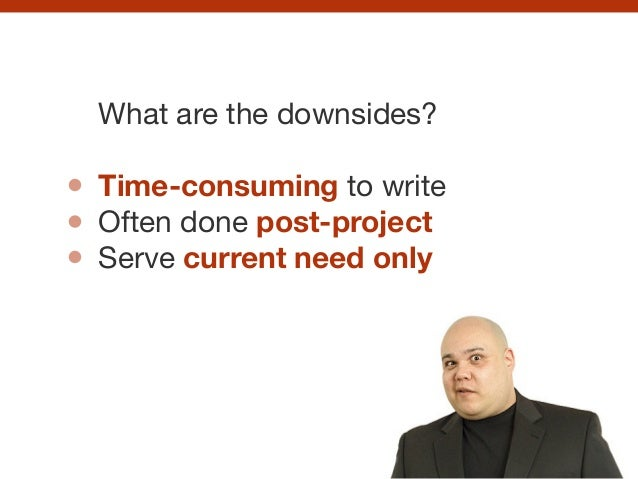 What are the downsides?  ! Time-consuming to write  Often done post-project  Serve current need only