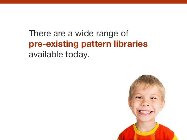 There are a wide range of   pre-existing pattern libraries available today.