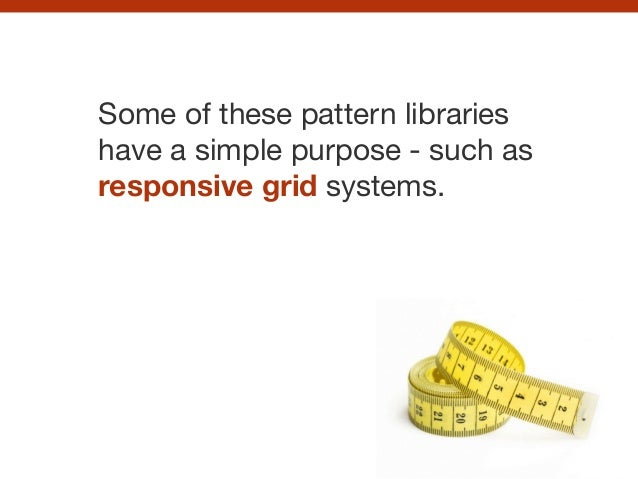 Some of these pattern libraries have a simple purpose - such as responsive grid systems.
