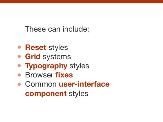 These can include:  ! Reset styles  Grid systems  Typography styles  Browser fixes  Common user-interface component styles