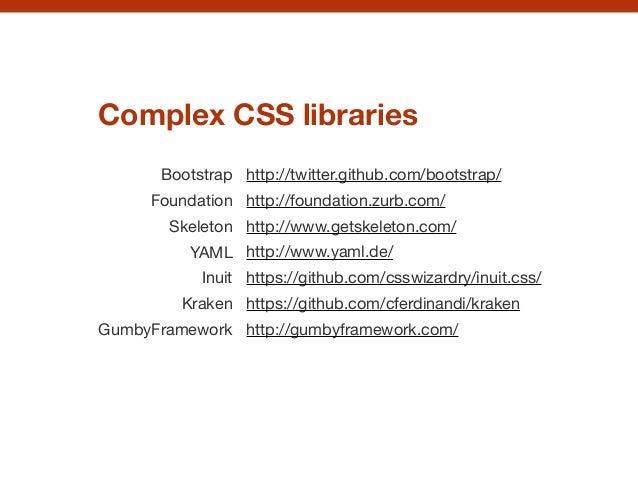 Complex CSS libraries Bootstrap  Foundation  Skeleton  YAML  Inuit  Kraken  GumbyFramework  http://twitter.github.com/boot...