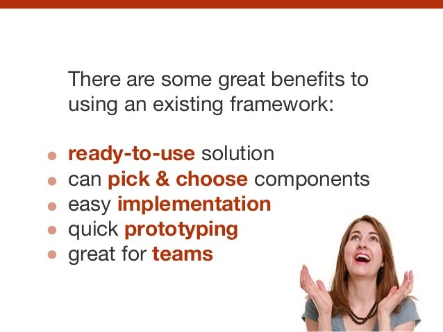 There are some great benefits to using an existing framework:  ! ready-to-use solution  can pick & choose components  easy ...