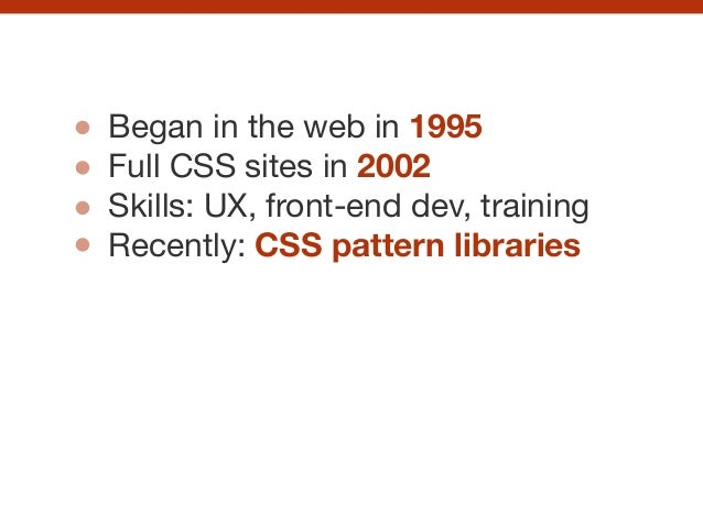 Began in the web in 1995  Full CSS sites in 2002 Skills: UX, front-end dev, training  Recently: CSS pattern libraries