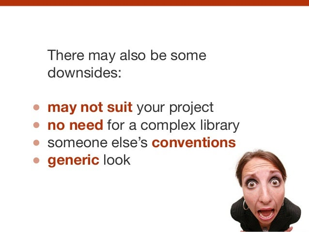 There may also be some downsides:  ! may not suit your project  no need for a complex library  someone else's conventions ...