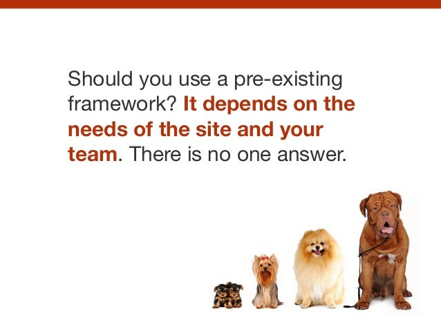 Should you use a pre-existing framework? It depends on the needs of the site and your team. There is no one answer.