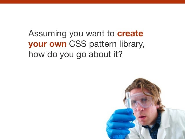 Assuming you want to create your own CSS pattern library, how do you go about it?