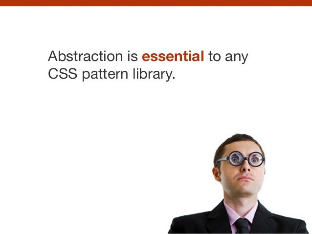 Abstraction is essential to any CSS pattern library.