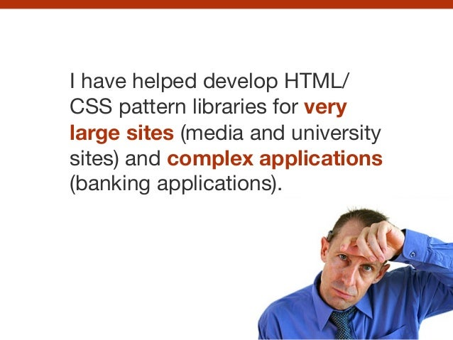 I have helped develop HTML/ CSS pattern libraries for very large sites (media and university sites) and complex applicatio...