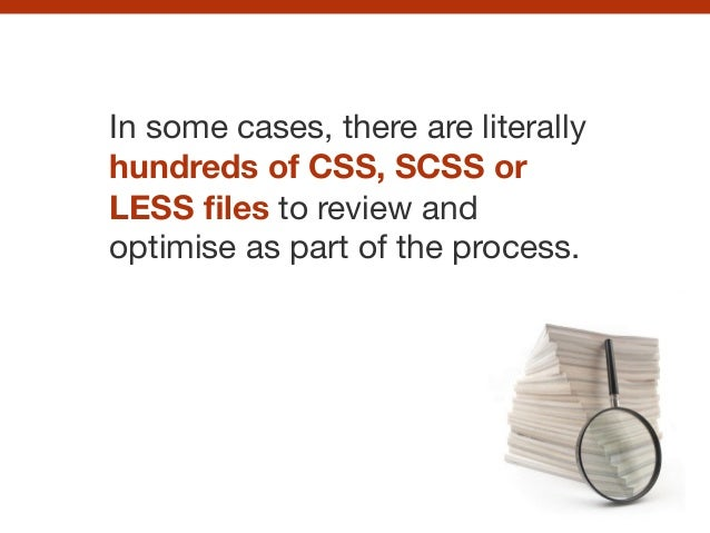 In some cases, there are literally hundreds of CSS, SCSS or LESS files to review and optimise as part of the process.