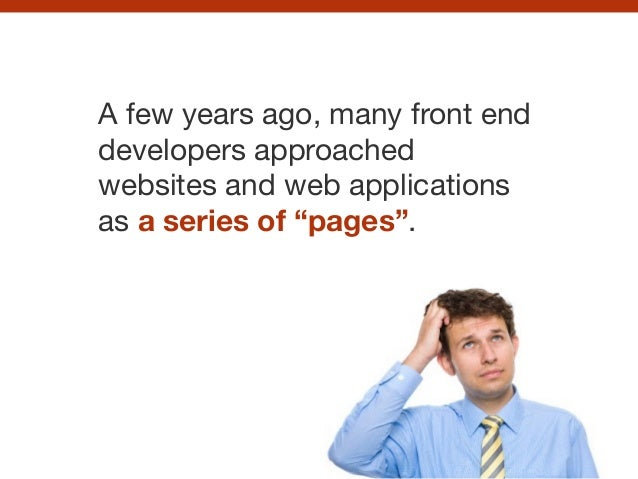 "A few years ago, many front end developers approached websites and web applications as a series of ""pages""."
