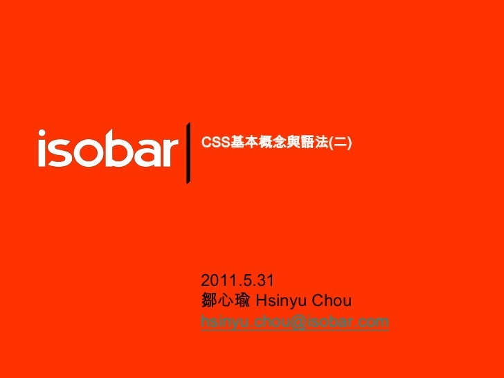 CSS基本概念與語法(二)<br />2011.5.31<br />鄒心瑜Hsinyu Chou<br />hsinyu.chou@isobar.com<br />