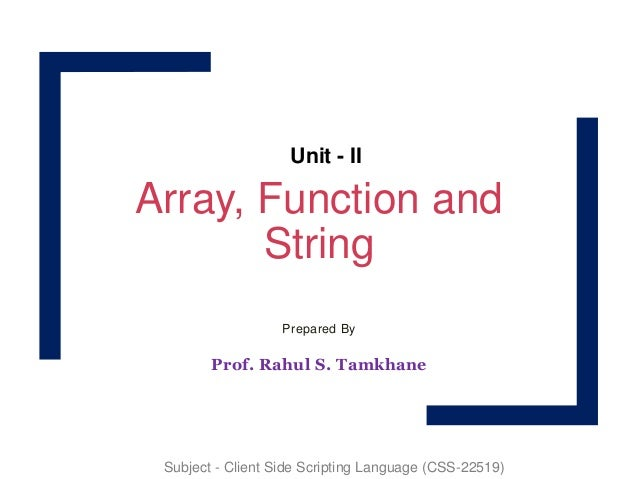 Array, Function and String Prepared By Prof. Rahul S. Tamkhane Unit - II Subject - Client Side Scripting Language (CSS-225...