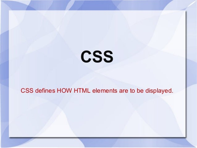 CSS CSS defines HOW HTML elements are to be displayed.