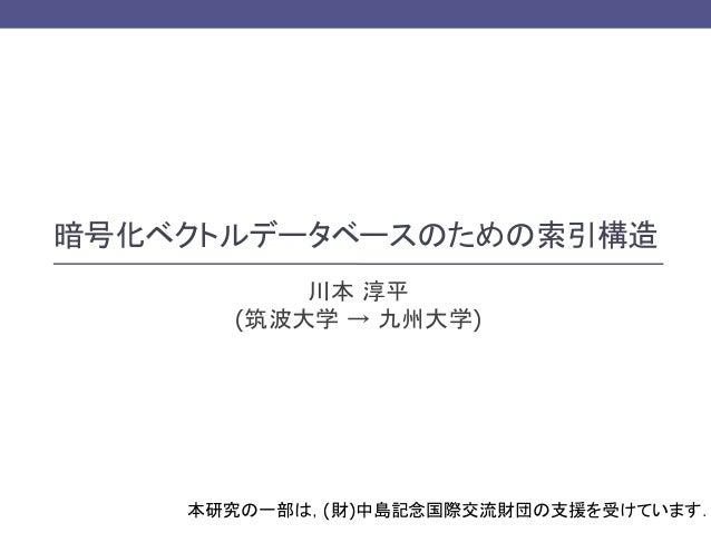 暗号化ベクトルデータベースのための索引構造 川本 淳平 (筑波大学 → 九州大学)  本研究の一部は,(財)中島記念国際交流財団の支援を受けています.